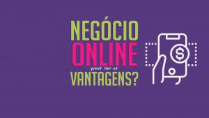 Read more about the article Negócio online, quais são as vantagens?