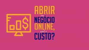 Read more about the article Abrir um negócio online, qual o custo?