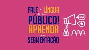 Read more about the article Fale a língua do seu público! Aprenda sobre segmentação