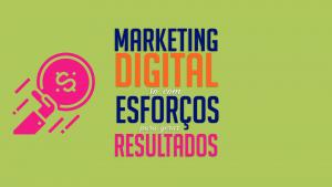Read more about the article Marketing Digital, só com esforços para gerar resultados
