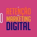 a retenção no Marketing Digital