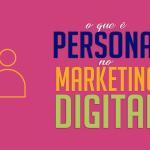 O que é persona no Marketing Digital