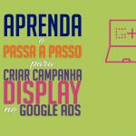 Aprenda o passo a passo para criar campanha Display no Google Ads.