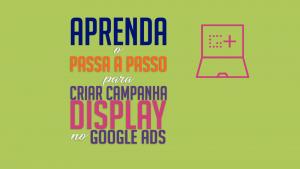 Read more about the article Aprenda o passo a passo para criar campanha Display no Google Ads.